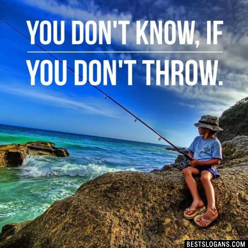 You don't know, if you don't throw.