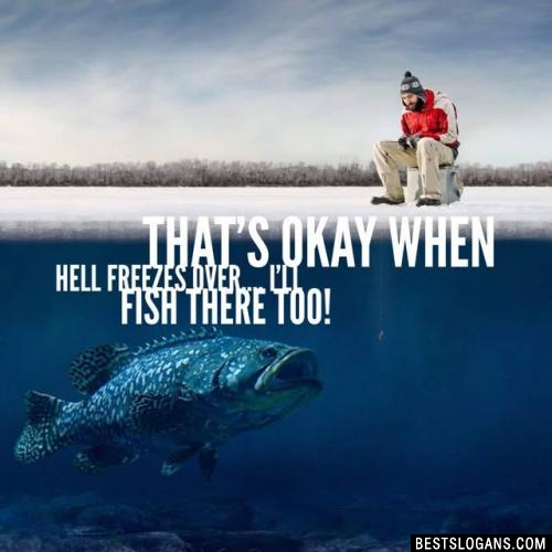 That's okay when hell freezes over.... I'll fish there too!