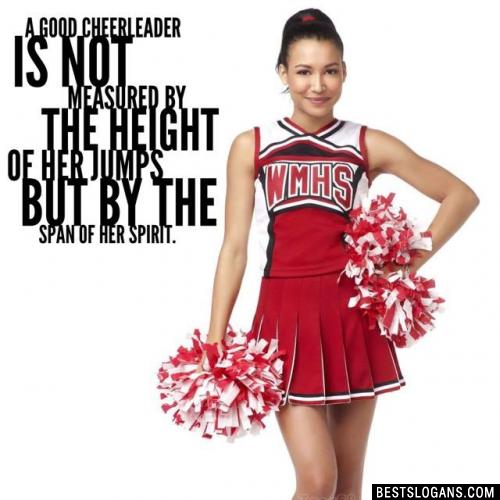 A good cheerleader is not measured by the height of her jumps but by the span of her spirit.
