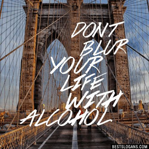 Don't Blur your life with alcohol.