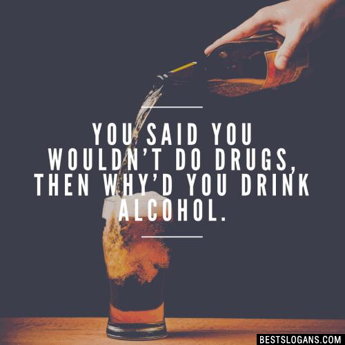 You said you wouldn't do drugs, then why'd you drink alcohol.