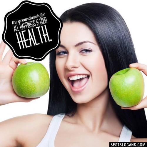 The groundwork for all happiness is good health.