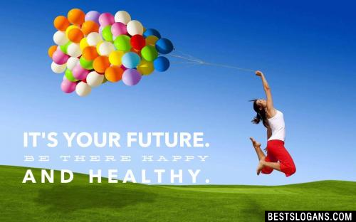 It's your future. Be there happy and healthy.