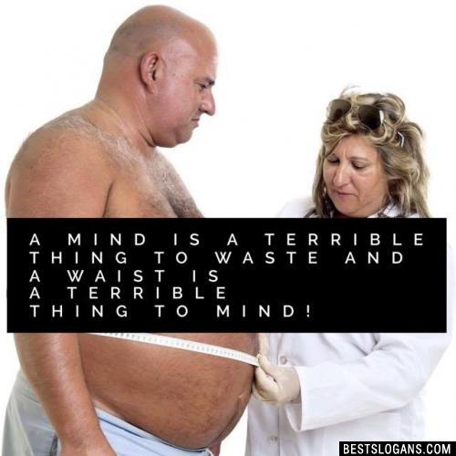 A mind is a terrible thing to waste and a waist is a terrible thing to mind!