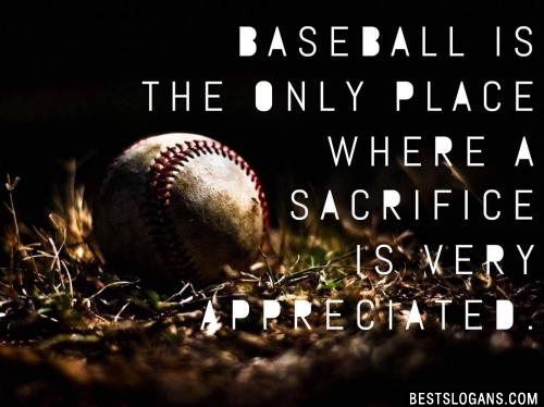 Baseball is the only place where a Sacrifice is very appreciated.