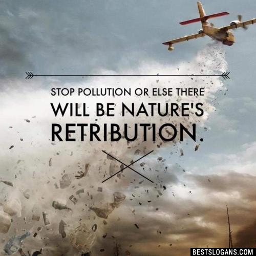 Stop pollution or else there will be nature's retribution.