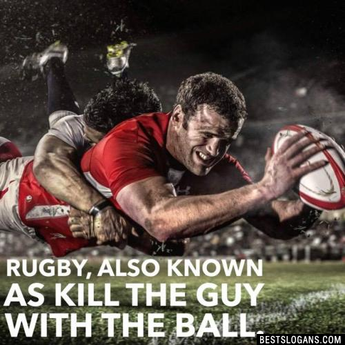 Rugby, also known as kill the guy with the ball.
