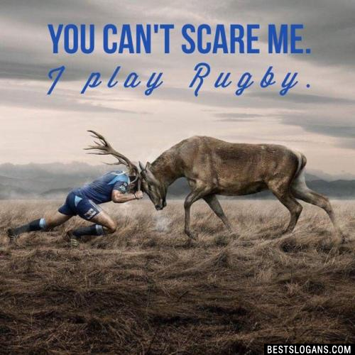 You can't scare me. I play Rugby.