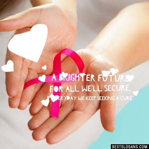 A brighter future for all we'll secure, if everyday we keep seeking a cure.