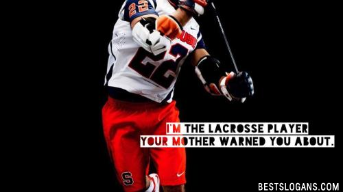 I'm the lacrosse player your mother warned you about.