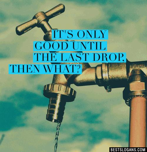 It's only good until the last drop, then What?