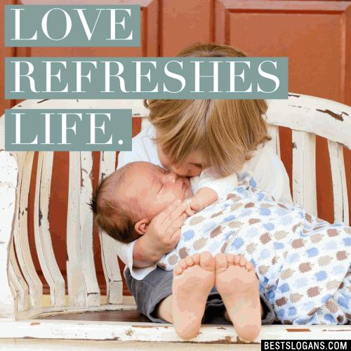 Love refreshes life.