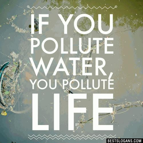 If you pollute water, you pollute life.