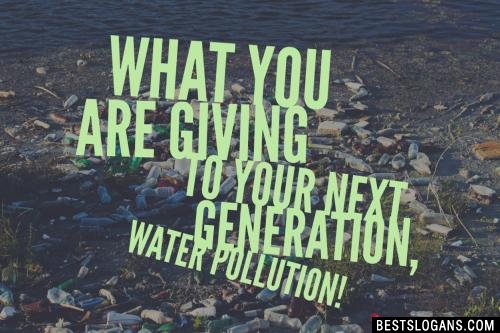 What you are giving to your next generation, Water Pollution!