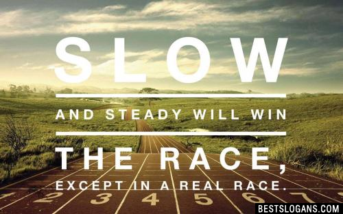 Slow and steady will win the race, except in a real race.