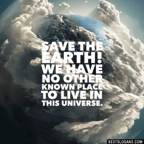 Save the earth! We have no other known place to live in this universe.