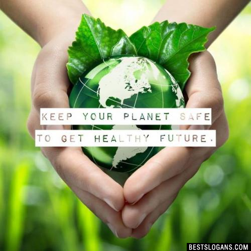 Keep your planet safe to get healthy future.