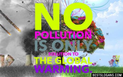 No pollution is only solution to the global warming.