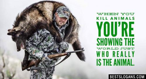 When you kill animals you're showing the world just who really is the animal.