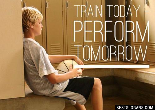 Train today - perform tomorrow.