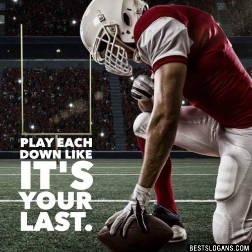 Play each down like it's your last.