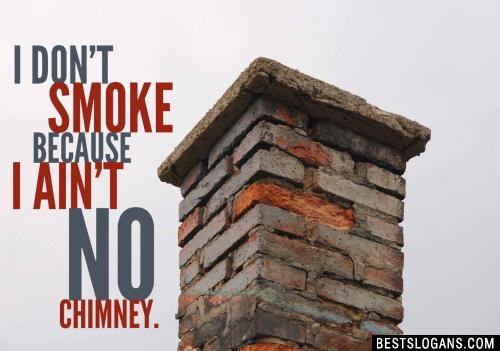 I don't smoke because I ain't no chimney.