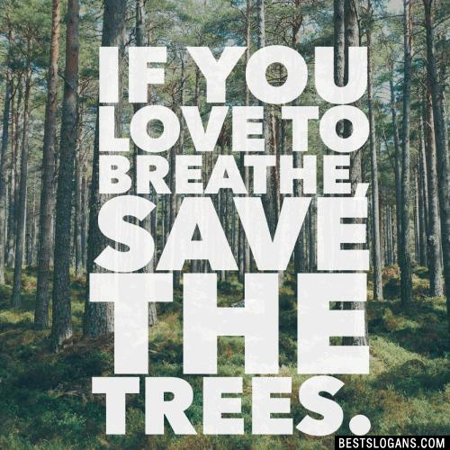 If you love to breathe, Save the trees.