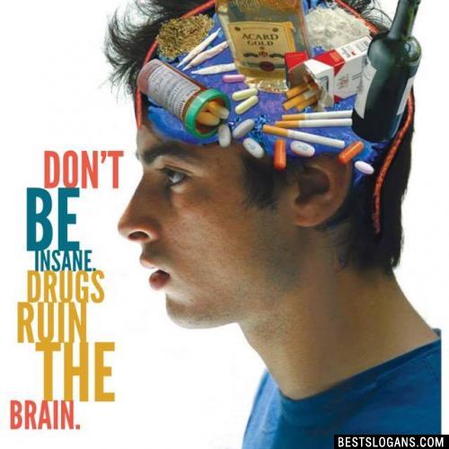 Don't be insane, drugs ruin the brain.