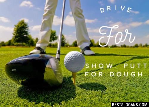 Drive for show, Putt for dough.