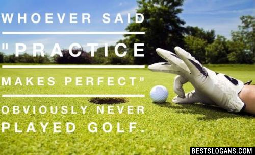 """Whoever said """"Practice makes perfect"""" obviously never played golf."""