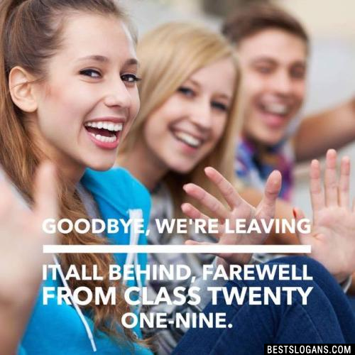 Goodbye, we're leaving it all behind, farewell from class twenty one-nine.