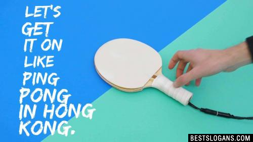 Let's get it on like Ping Pong in Hong Kong.