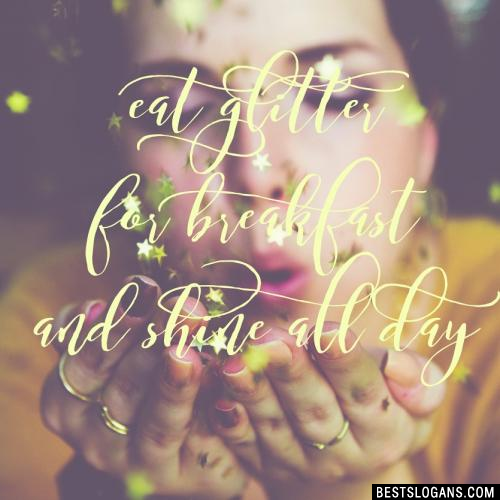 Eat glitter for breakfast and shine all day.