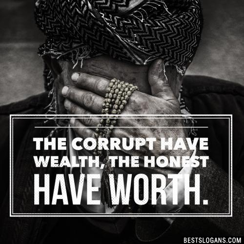 The corrupt have wealth, the honest have worth.