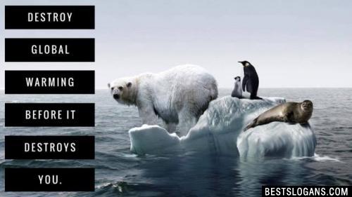 Destroy global warming before it destroys you.