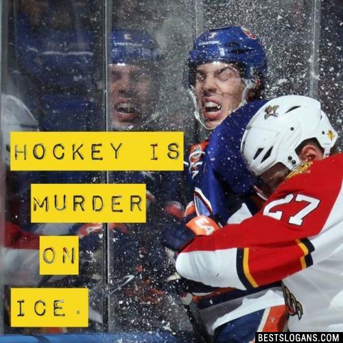 Hockey is murder on ice.