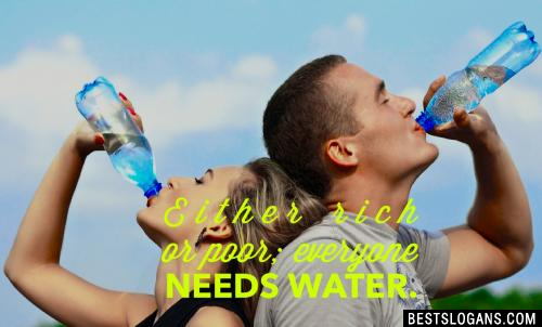 Either rich or poor; everyone needs water