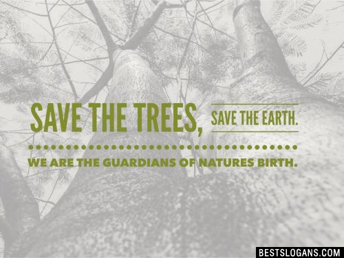 Save the trees, save the Earth. We are the guardians of natures birth.