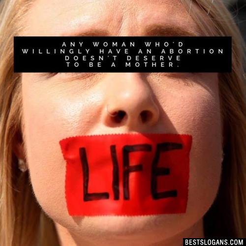 Any woman who'd willingly have an abortion doesn't deserve to be a mother.