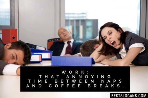 Work: That annoying time between naps and coffee breaks.