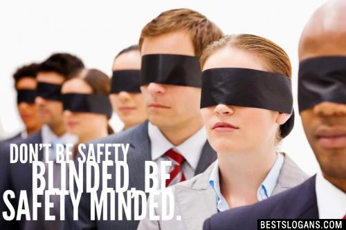 Don't be safety blinded, be safety minded.