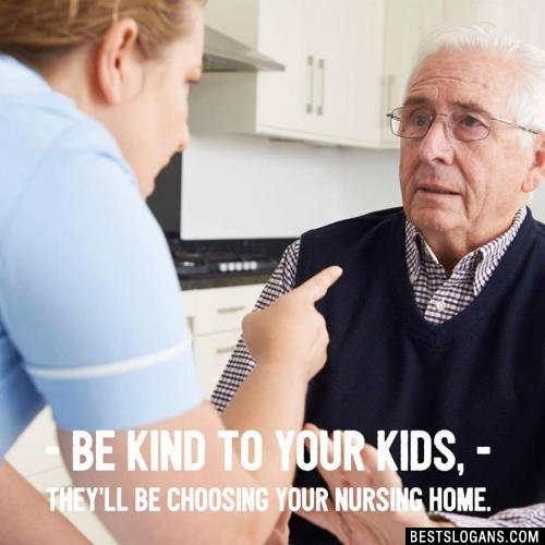 Be kind to your kids, they'll be choosing your nursing home.
