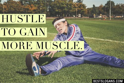 Hustle to gain more muscle.
