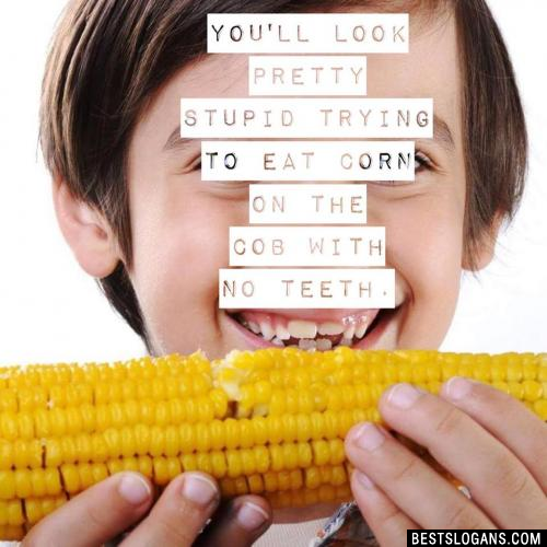 You'll look pretty stupid trying to eat corn on the cob with no teeth.