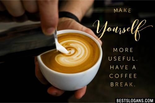 Make yourself more useful. Have a coffee break.