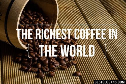 The richest coffee in the world.