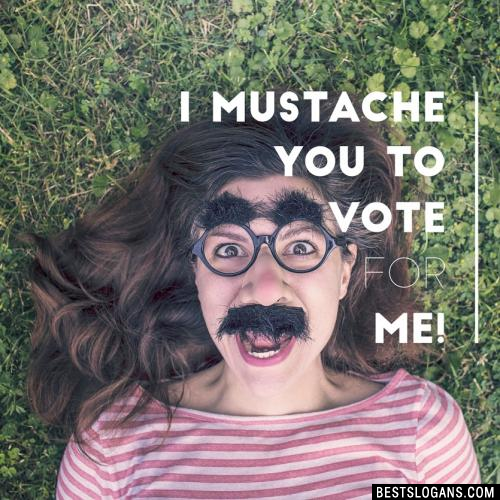 I mustache you to vote for me!