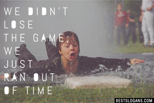 We didn't lose the game; we just ran out of time.