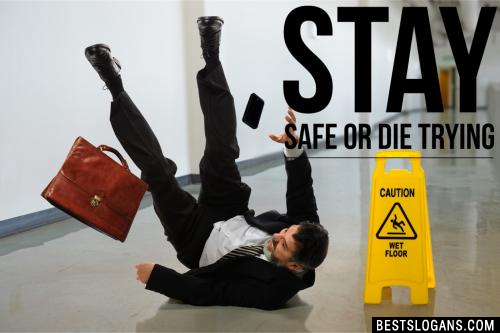 Stay safe or die trying.