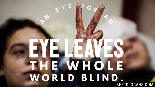 An eye for an eye leaves the whole world blind.